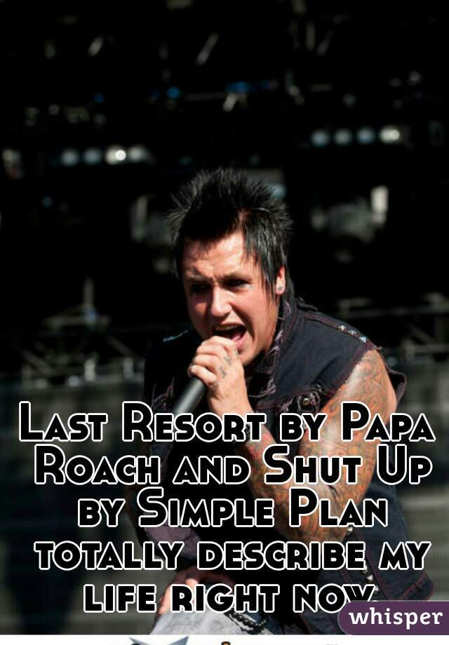 Last Resort by Papa Roach and Shut Up by Simple Plan totally describe my life right now.