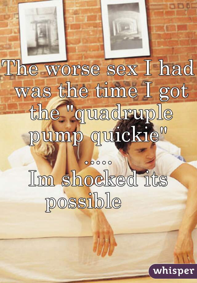 """The worse sex I had was the time I got the """"quadruple pump quickie""""  ..... Im shocked its possible"""