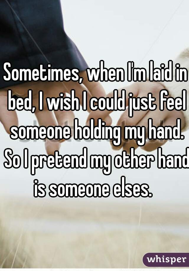 Sometimes, when I'm laid in bed, I wish I could just feel someone holding my hand. So I pretend my other hand is someone elses.