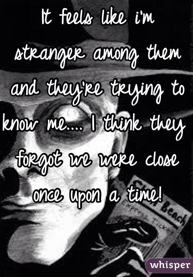 It feels like i'm stranger among them and they're trying to know me.... I think they forgot we were close once upon a time!