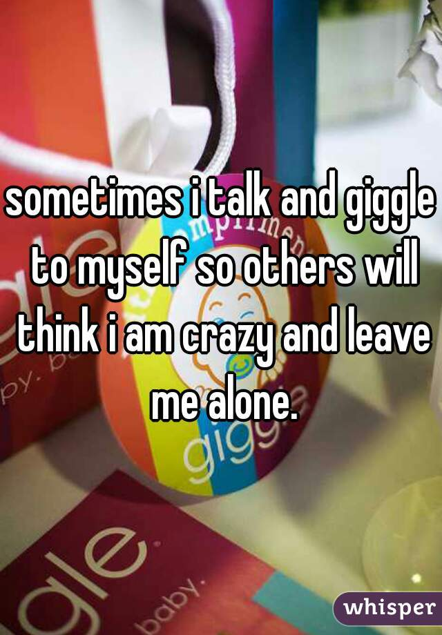 sometimes i talk and giggle to myself so others will think i am crazy and leave me alone.