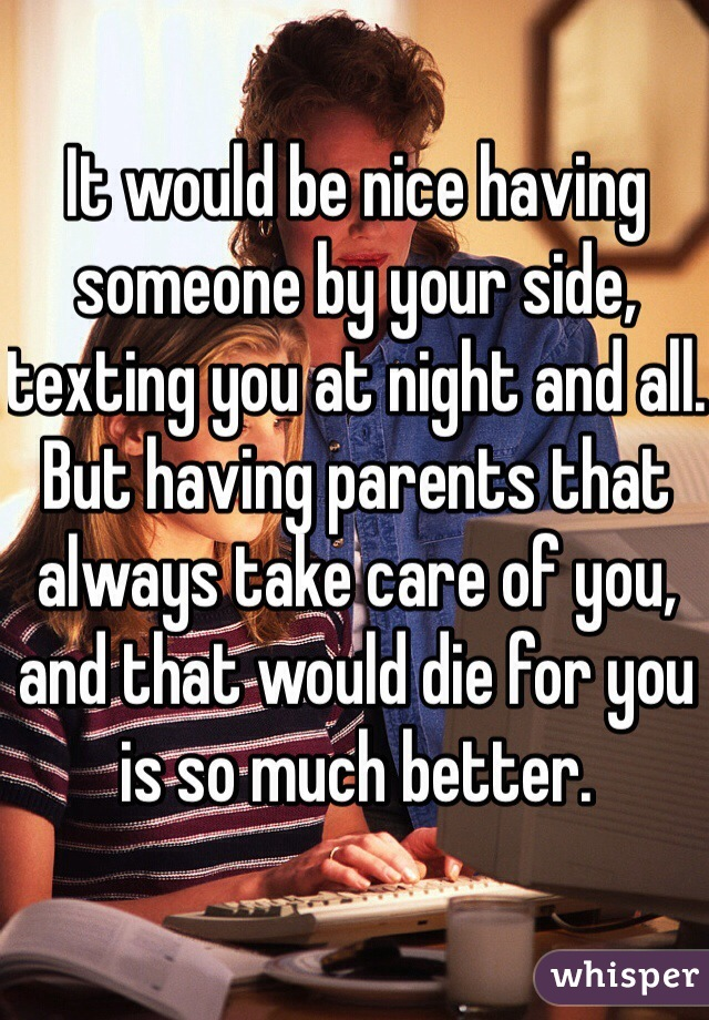 It would be nice having someone by your side, texting you at night and all. But having parents that always take care of you, and that would die for you is so much better.