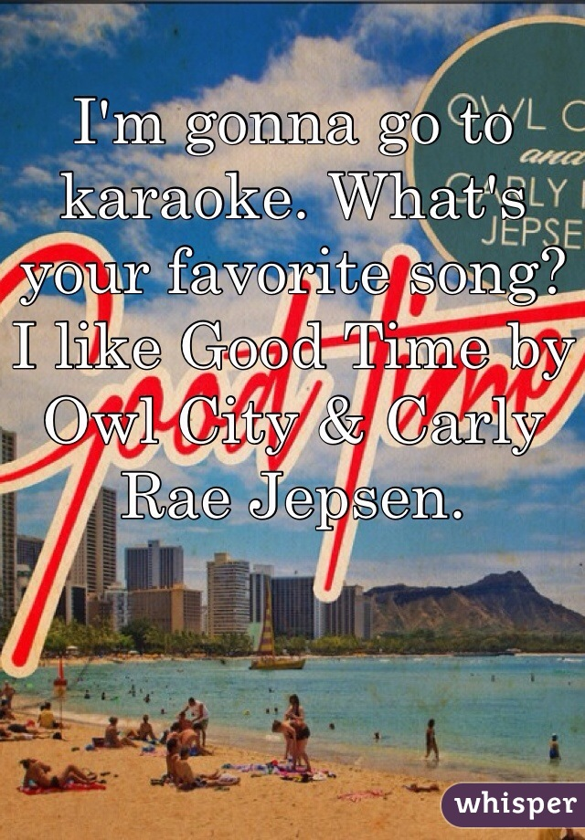 I'm gonna go to karaoke. What's your favorite song? I like Good Time by Owl City & Carly Rae Jepsen.
