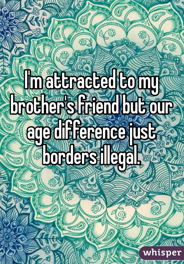 I'm attracted to my brother's friend but our age difference just borders illegal.