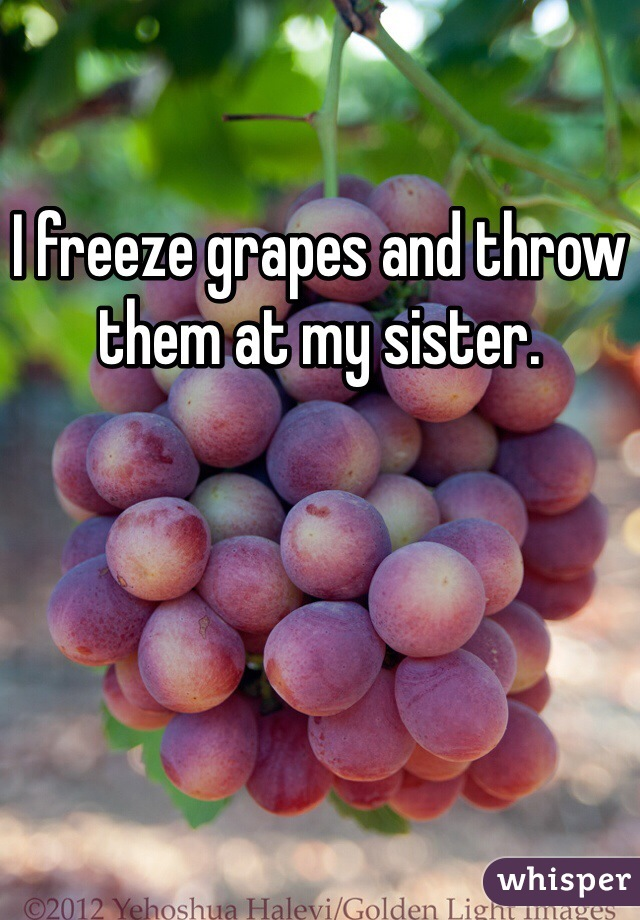 I freeze grapes and throw them at my sister.