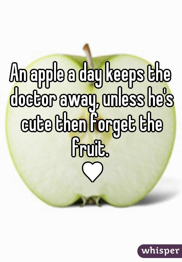 An apple a day keeps the doctor away, unless he's cute then forget the fruit.    ♥