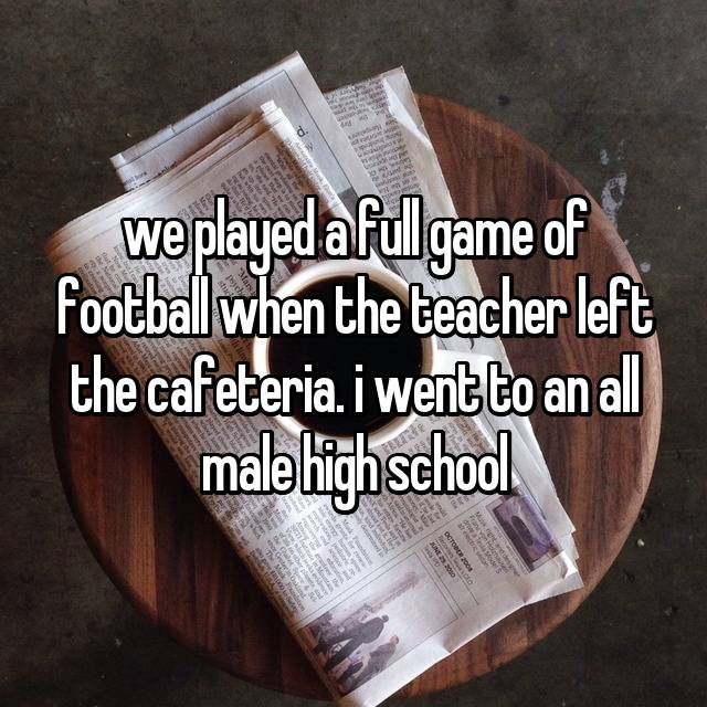 we played a full game of football when the teacher left the cafeteria. i went to an all male high school