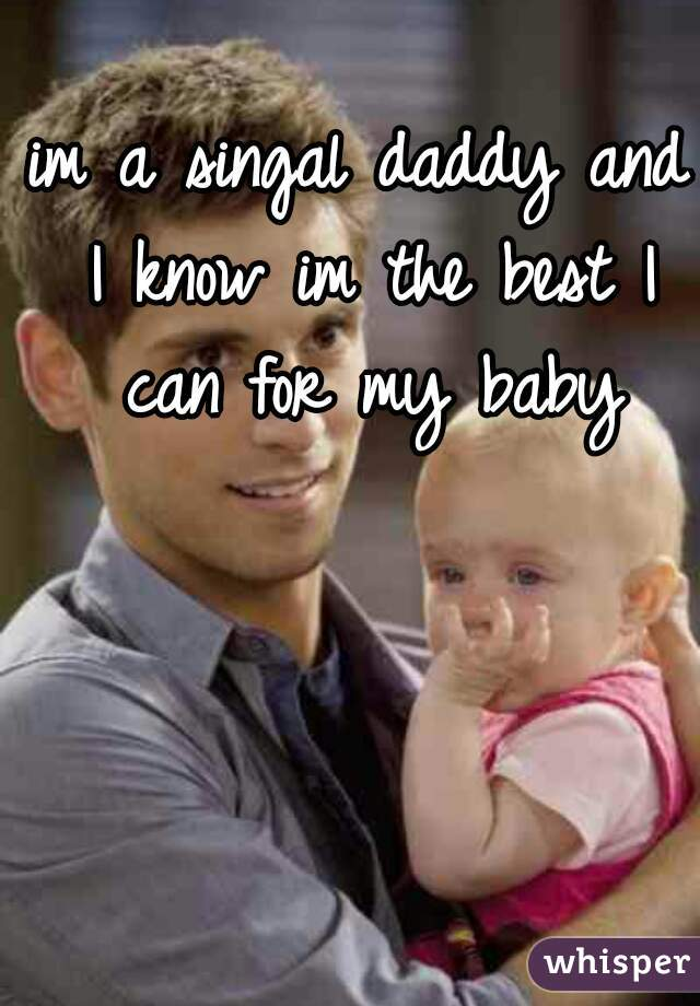 im a singal daddy and I know im the best I can for my baby