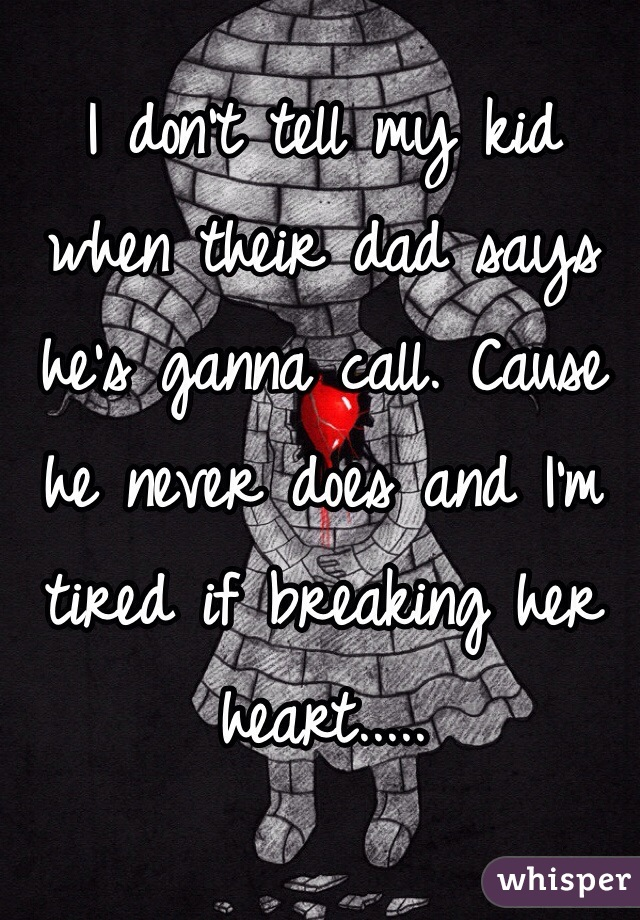 I don't tell my kid when their dad says he's ganna call. Cause he never does and I'm tired if breaking her heart.....