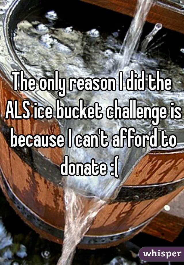 The only reason I did the ALS ice bucket challenge is because I can't afford to donate :(