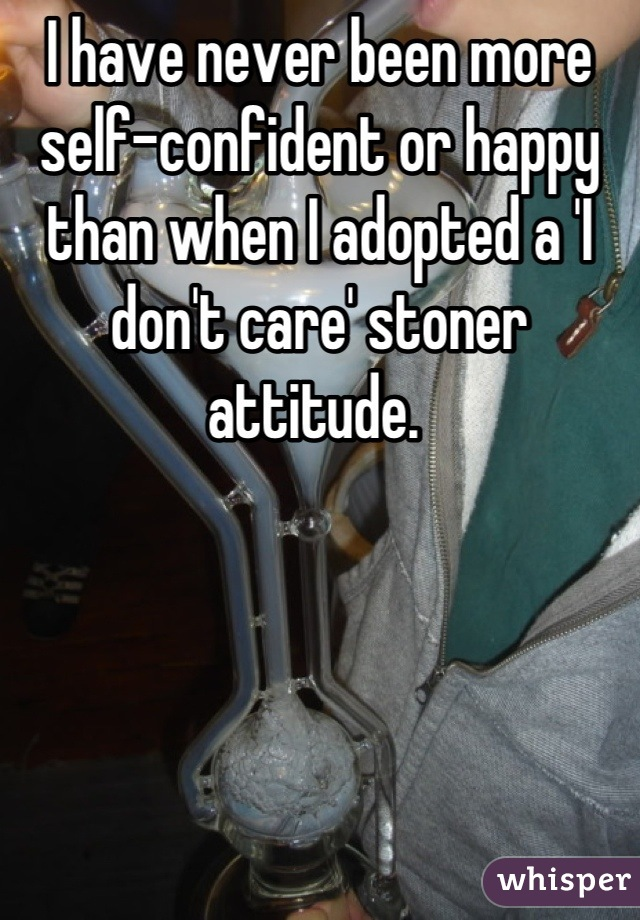 I have never been more self-confident or happy than when I adopted a 'I don't care' stoner attitude.