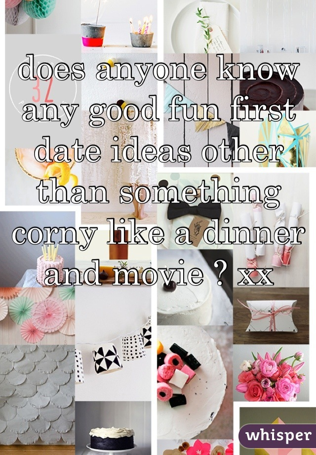 does anyone know any good fun first date ideas other than something corny like a dinner and movie ? xx