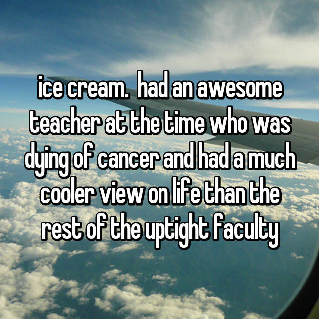 ice cream.  had an awesome teacher at the time who was dying of cancer and had a much cooler view on life than the rest of the uptight faculty