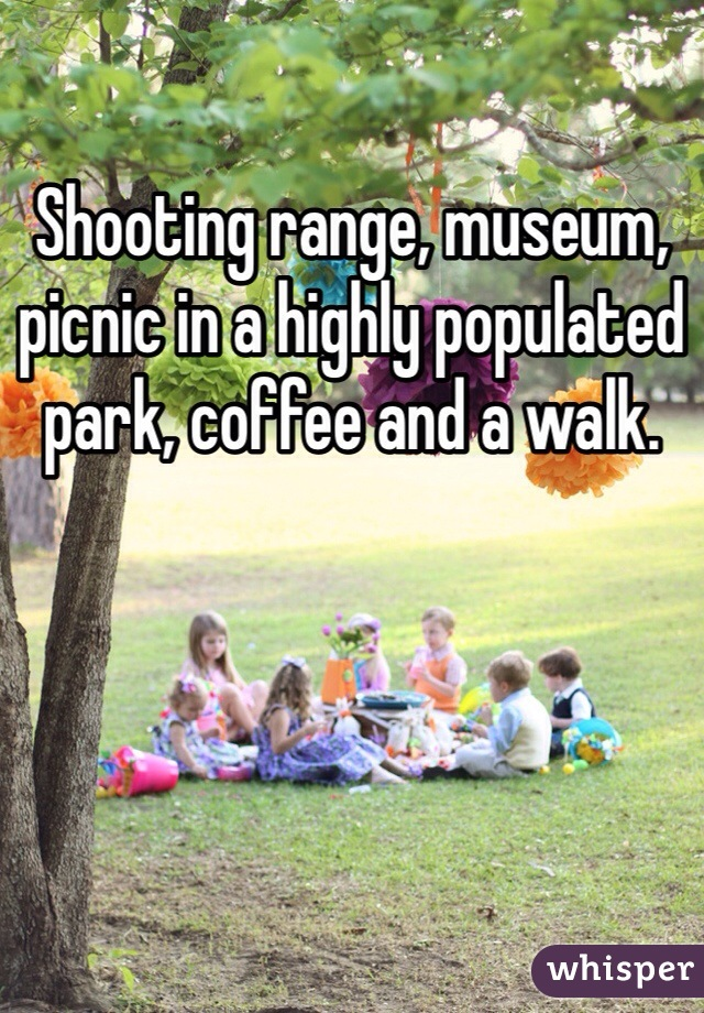 Shooting range, museum, picnic in a highly populated park, coffee and a walk.