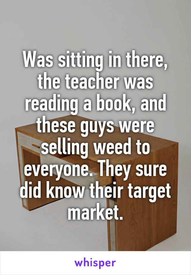Was sitting in there, the teacher was reading a book, and these guys were selling weed to everyone. They sure did know their target market.