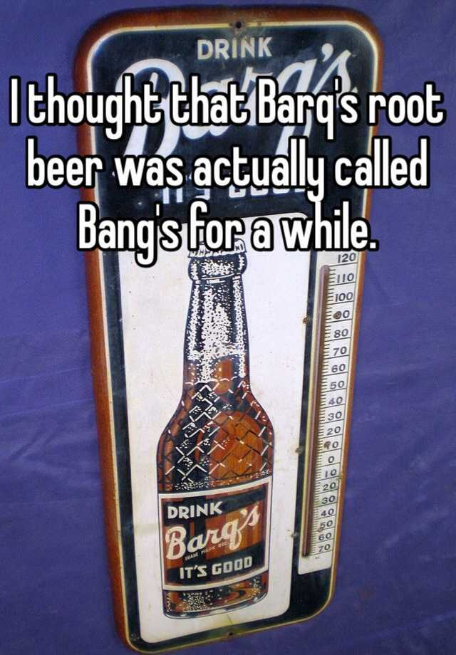 Why Is Root Beer Called Root Beer >> I Thought That Barq S Root Beer Was Actually Called Bang S For A While