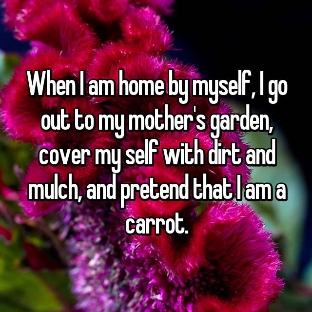When I am home by myself, I go out to my mother's garden, cover my self with dirt and mulch, and pretend that I am a carrot.