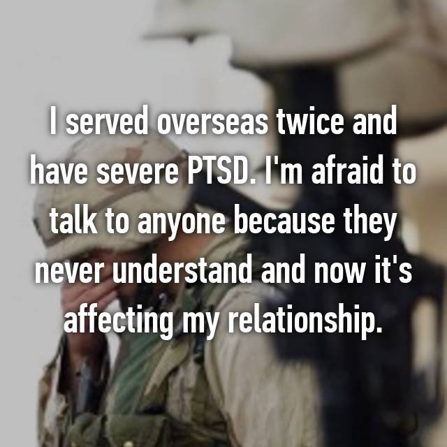 I served overseas twice and have severe PTSD. I'm afraid to talk to anyone because they never understand and now it's affecting my relationship.