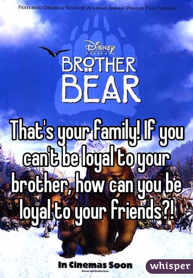 That's your family! If you can't be loyal to your brother, how can you be loyal to your friends?!