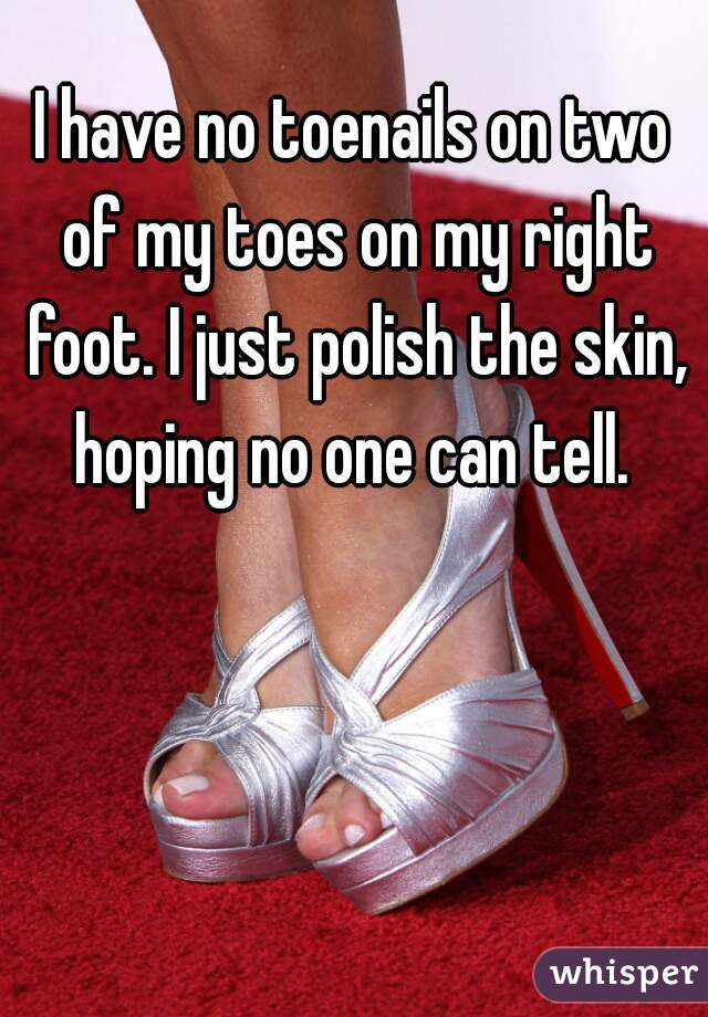 I have no toenails on two of my toes on my right foot. I just polish