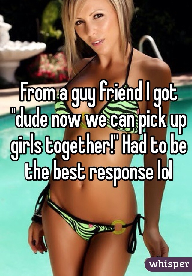 """From a guy friend I got """"dude now we can pick up girls together!"""" Had to be the best response lol"""