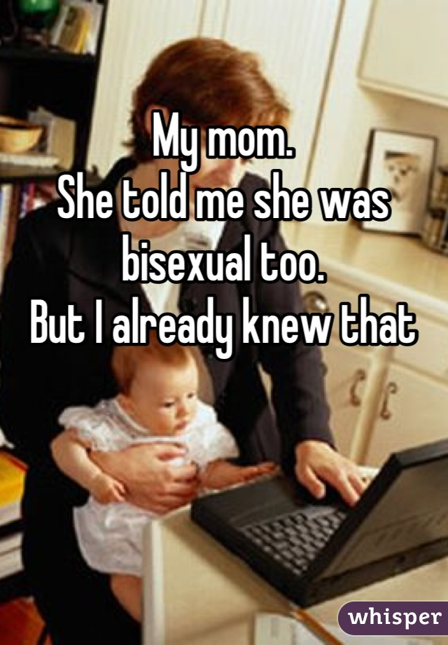 My mom.  She told me she was bisexual too. But I already knew that
