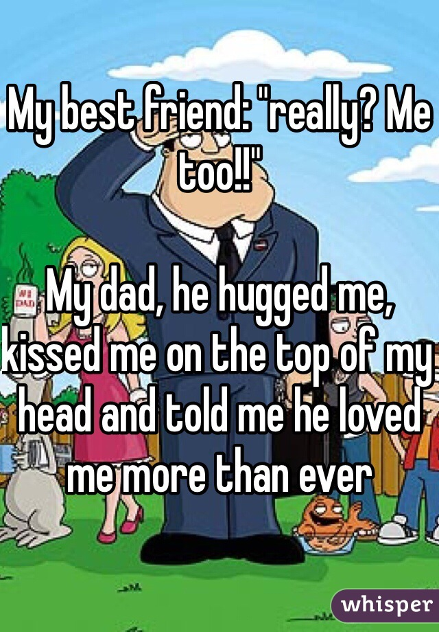 """My best friend: """"really? Me too!!""""  My dad, he hugged me, kissed me on the top of my head and told me he loved me more than ever"""