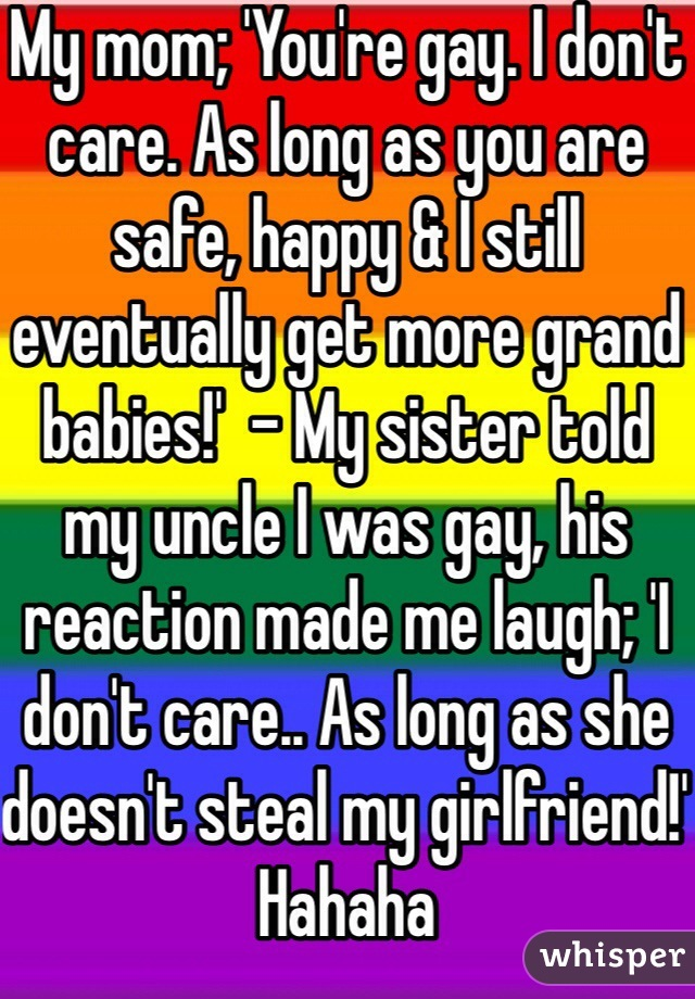My mom; 'You're gay. I don't care. As long as you are safe, happy & I still eventually get more grand babies!'  - My sister told my uncle I was gay, his reaction made me laugh; 'I don't care.. As long as she doesn't steal my girlfriend!' Hahaha