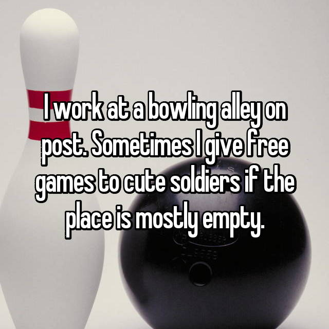 I work at a bowling alley on post. Sometimes I give free games to cute soldiers if the place is mostly empty.
