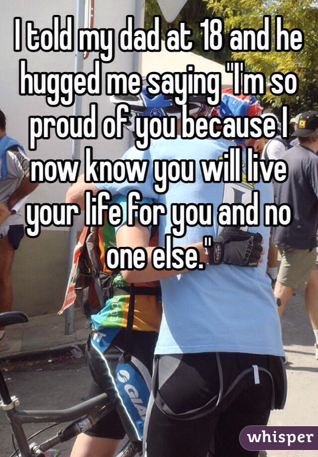 """I told my dad at 18 and he hugged me saying """"I'm so proud of you because I now know you will live your life for you and no one else."""""""
