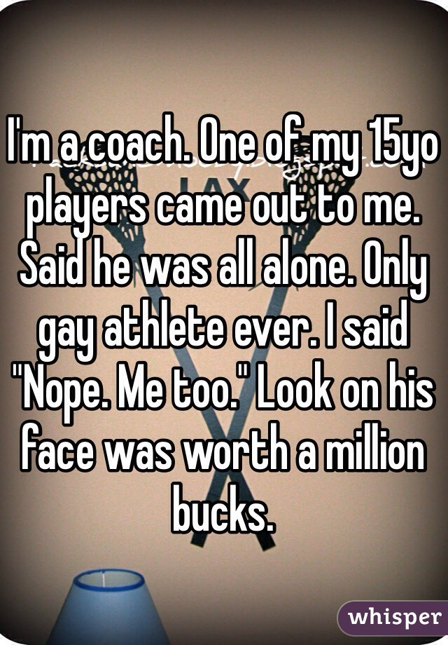 "I'm a coach. One of my 15yo players came out to me. Said he was all alone. Only gay athlete ever. I said ""Nope. Me too."" Look on his face was worth a million bucks."