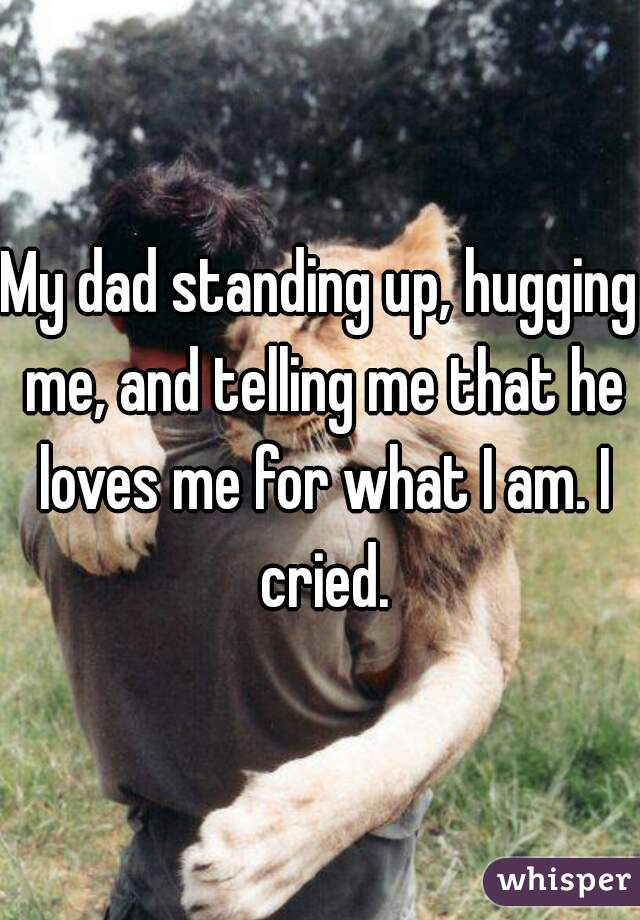 My dad standing up, hugging me, and telling me that he loves me for what I am. I cried.