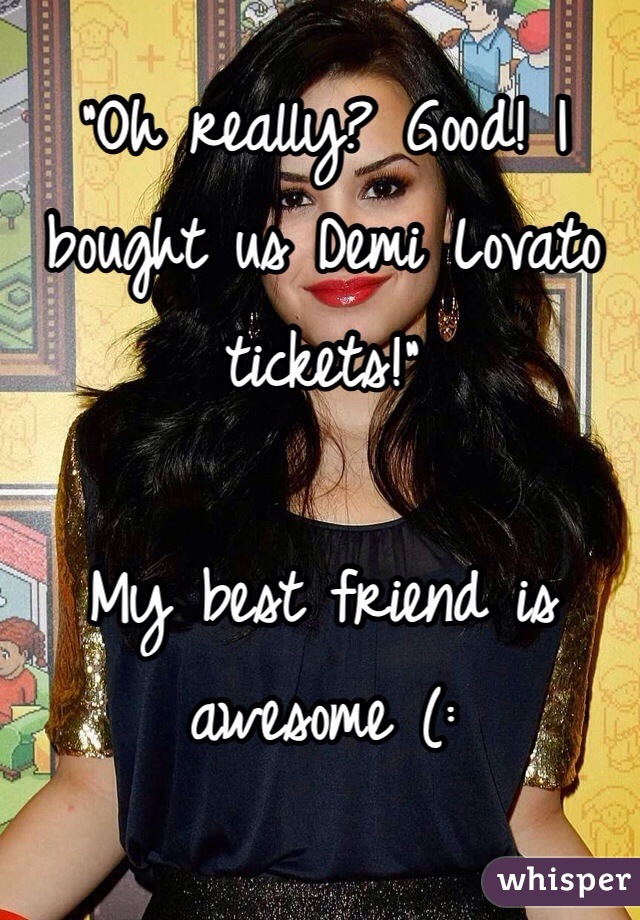 """""""Oh really? Good! I bought us Demi Lovato tickets!""""  My best friend is awesome (:"""