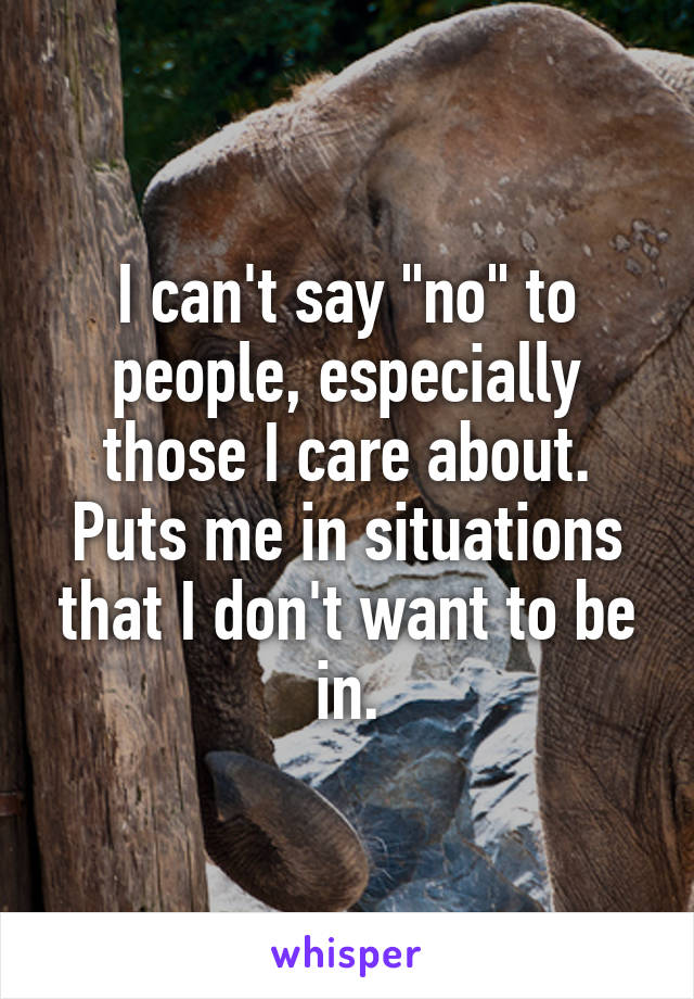 "I can't say ""no"" to people, especially those I care about. Puts me in situations that I don't want to be in."