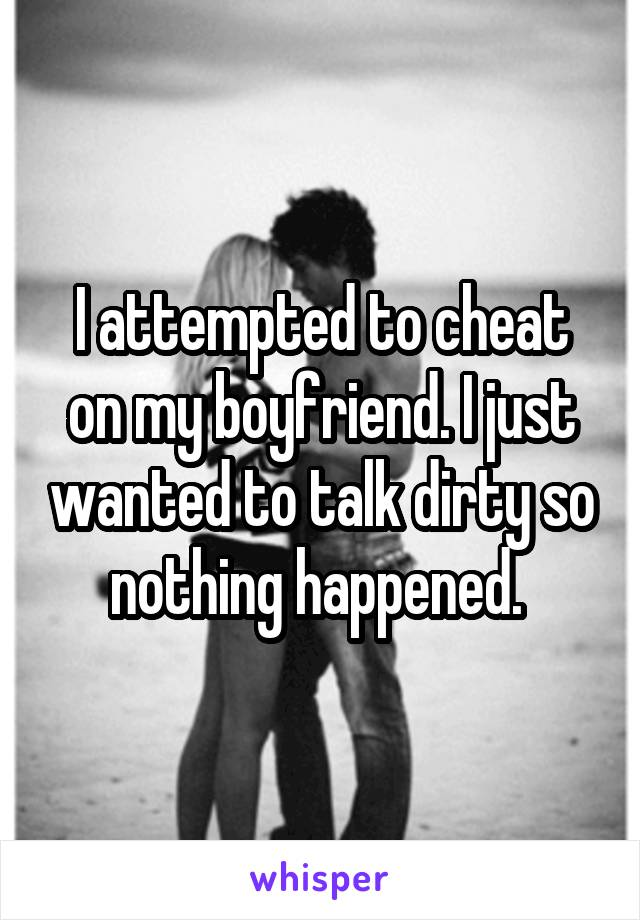I attempted to cheat on my boyfriend. I just wanted to talk dirty so nothing happened.