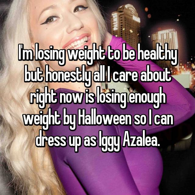 I'm losing weight to be healthy but honestly all I care about right now is losing enough weight by Halloween so I can dress up as Iggy Azalea.