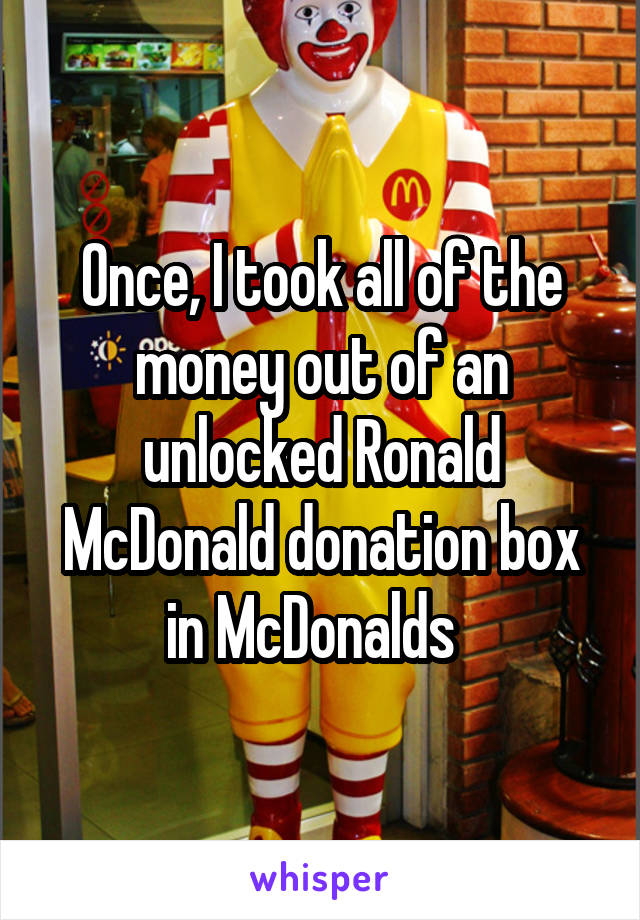 Once, I took all of the money out of an unlocked Ronald McDonald donation box in McDonalds