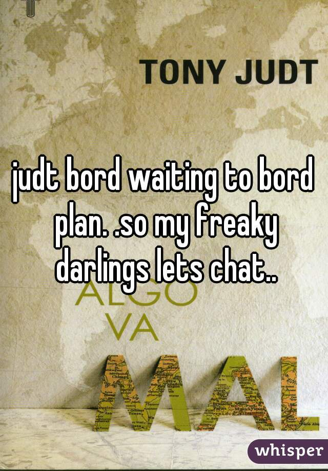 judt bord waiting to bord plan. .so my freaky darlings lets chat..