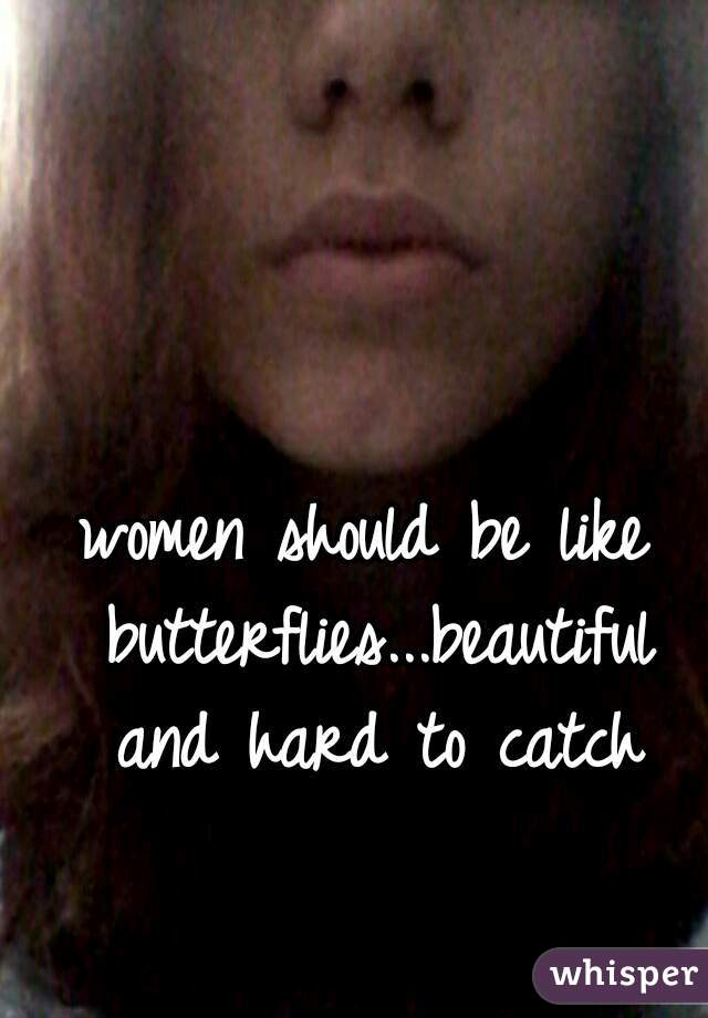 women should be like butterflies...beautiful and hard to catch