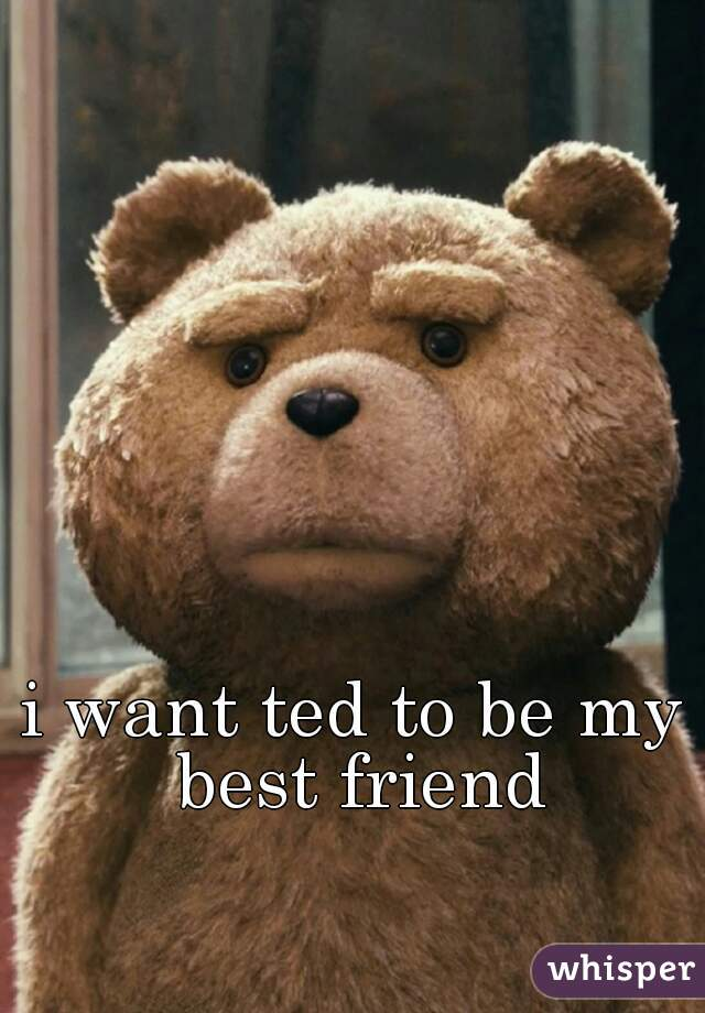 i want ted to be my best friend