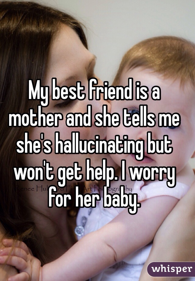 My best friend is a mother and she tells me she's hallucinating but won't get help. I worry for her baby.