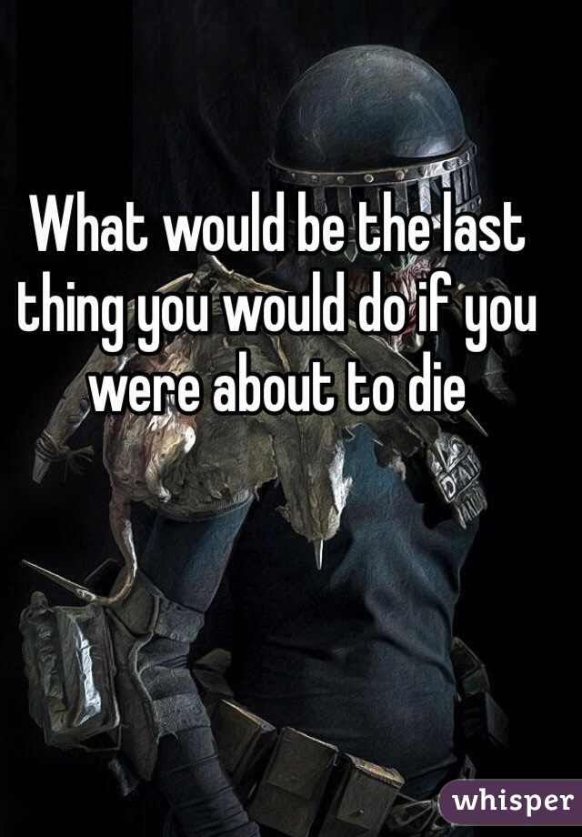 What would be the last thing you would do if you were about to die