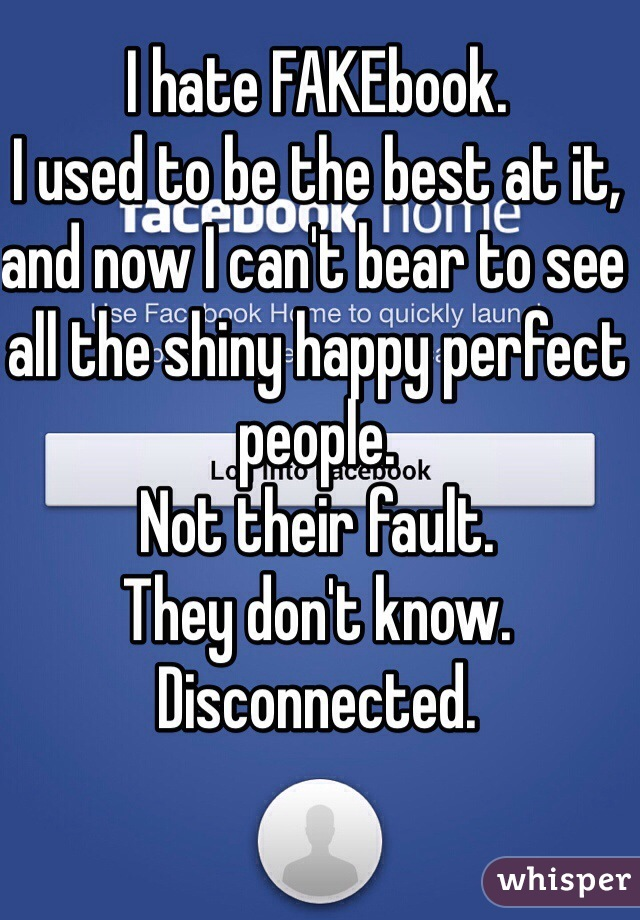 I hate FAKEbook. I used to be the best at it, and now I can't bear to see all the shiny happy perfect people.  Not their fault. They don't know. Disconnected.