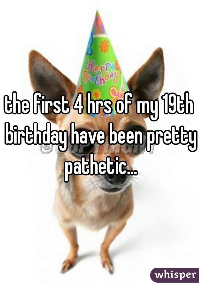 the first 4 hrs of my 19th birthday have been pretty pathetic...