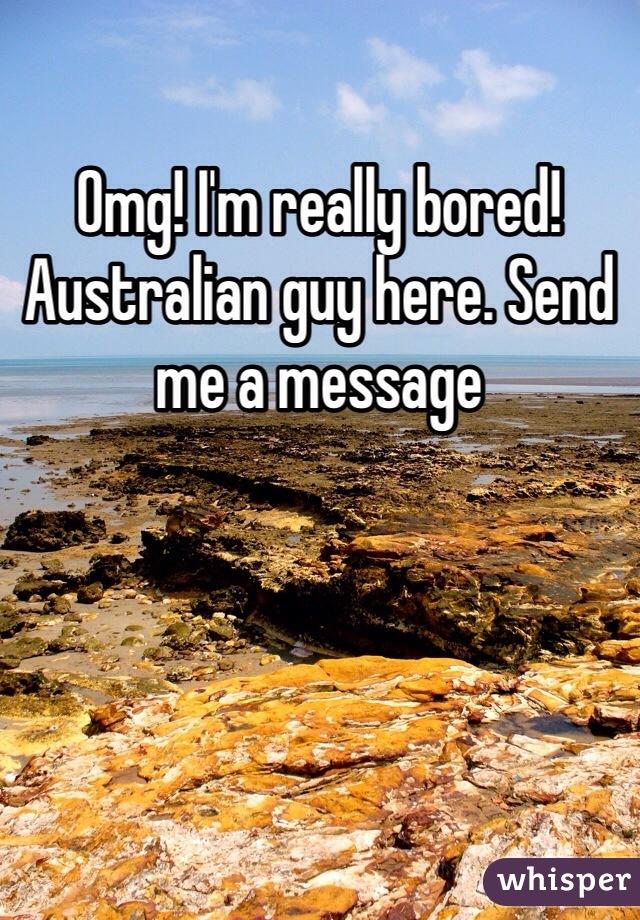 Omg! I'm really bored! Australian guy here. Send me a message