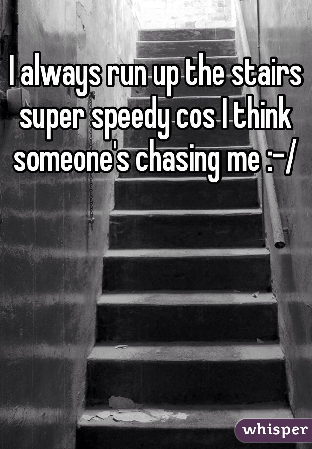 I always run up the stairs super speedy cos I think someone's chasing me :-/