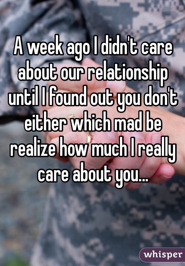 A week ago I didn't care about our relationship until I found out you don't either which mad be realize how much I really care about you...