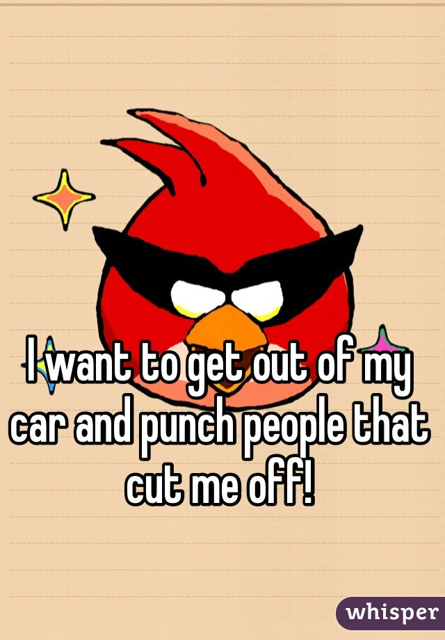 I want to get out of my car and punch people that cut me off!