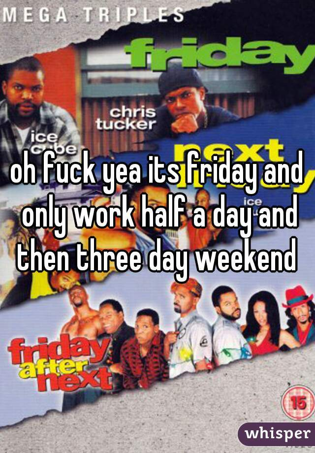 oh fuck yea its friday and only work half a day and then three day weekend