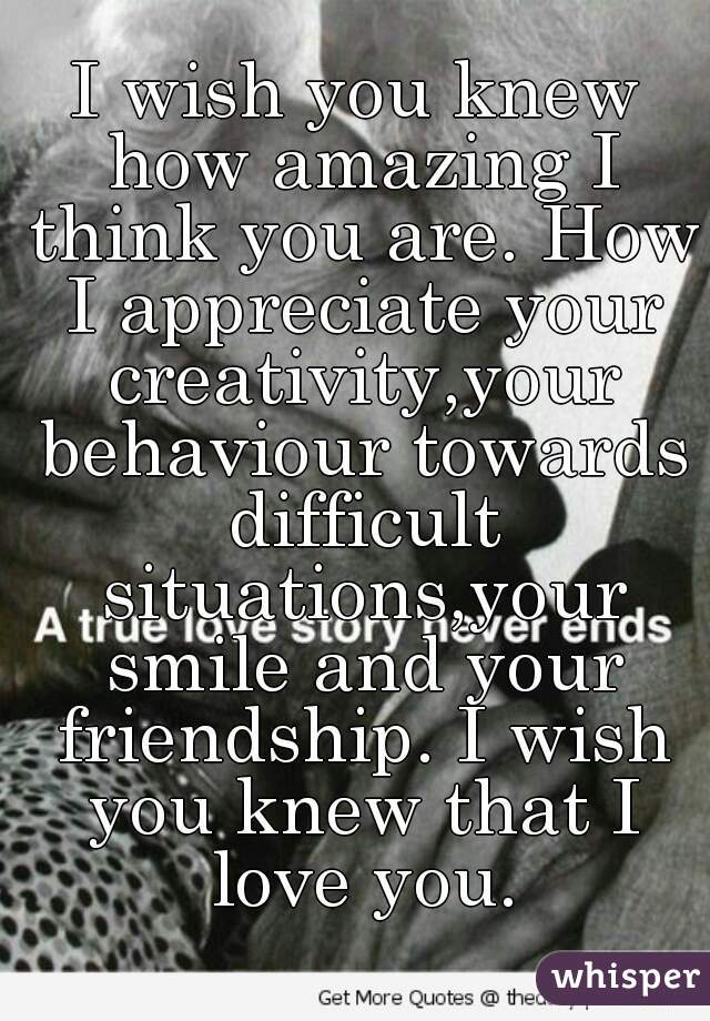 I wish you knew how amazing I think you are. How I appreciate your creativity,your behaviour towards difficult situations,your smile and your friendship. I wish you knew that I love you.